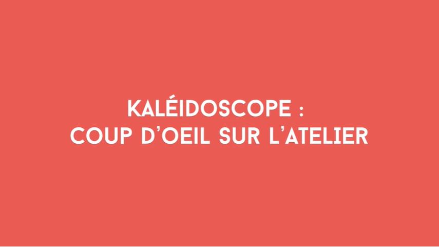 Kaléidoscope : coup d'œil sur l'atelier / The workshop at a glance